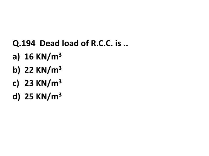 Q.194  Dead load of R.C.C. is ..