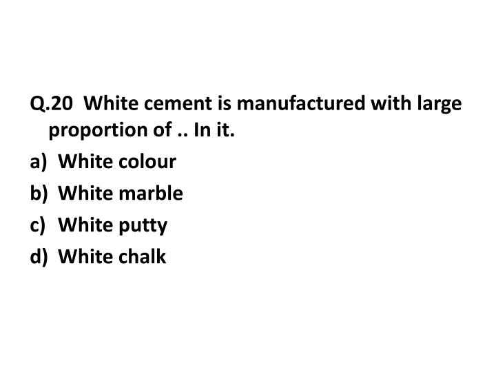 Q.20  White cement is manufactured with large proportion of .. In it.