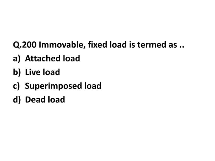 Q.200 Immovable, fixed load is termed as ..