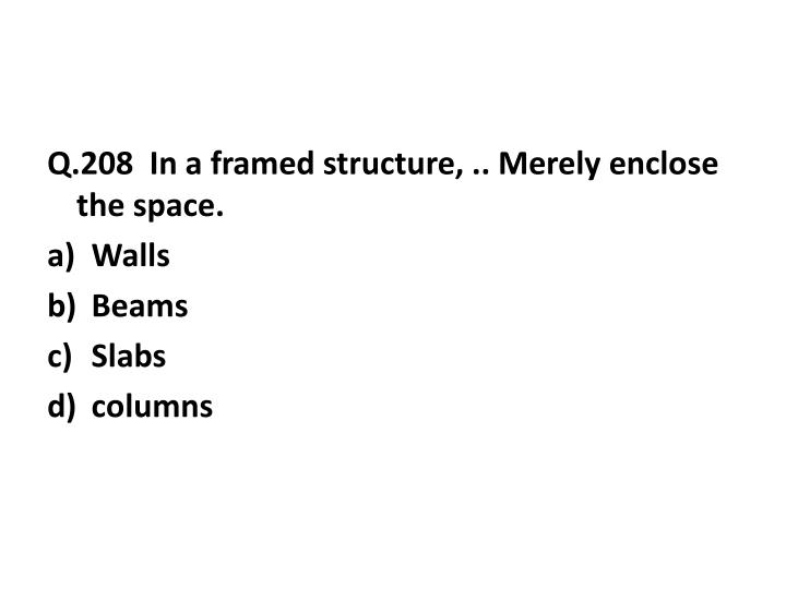 Q.208  In a framed structure, .. Merely enclose the space.