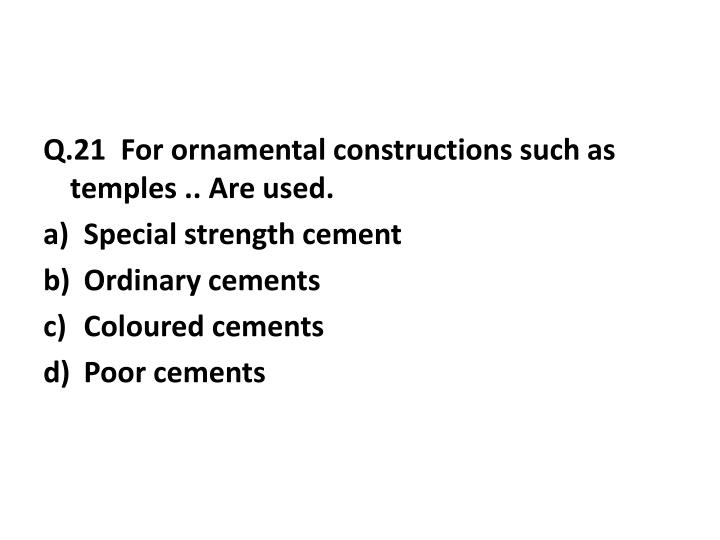 Q.21  For ornamental constructions such as temples .. Are used.