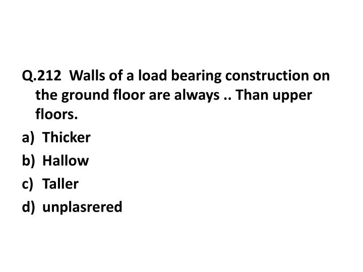 Q.212  Walls of a load bearing construction on the ground floor are always .. Than upper floors.