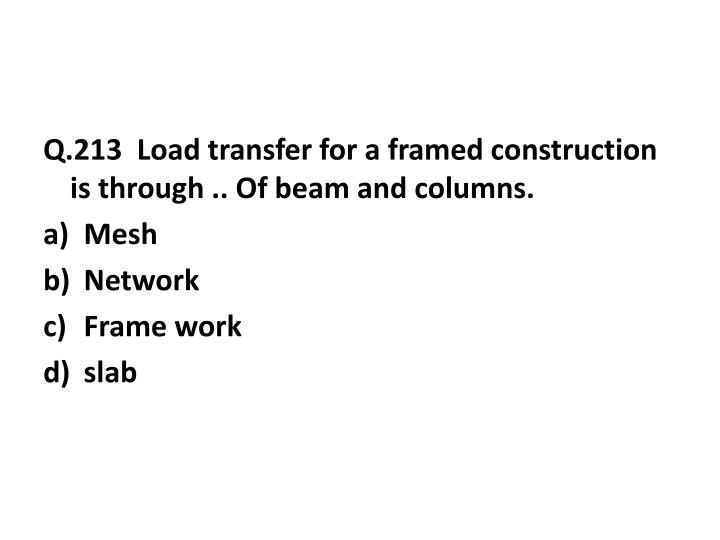 Q.213  Load transfer for a framed construction is through .. Of beam and columns.