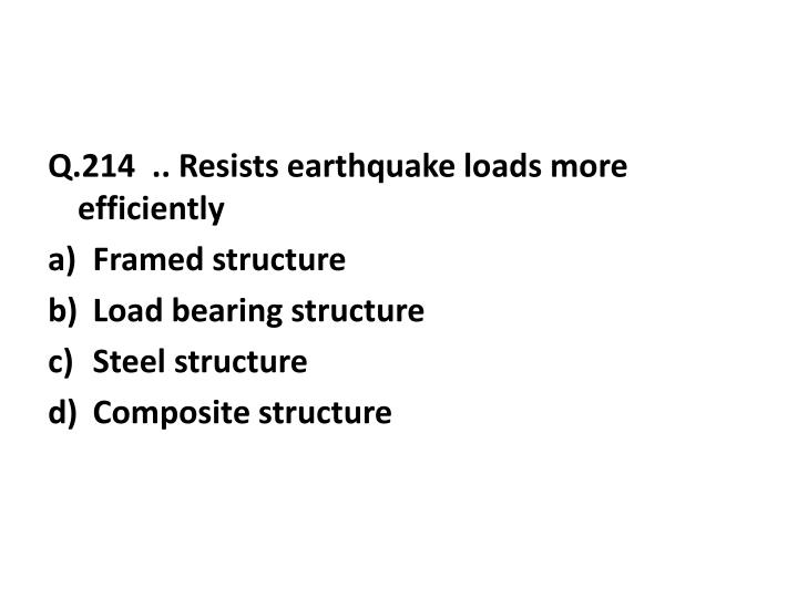 Q.214  .. Resists earthquake loads more efficiently