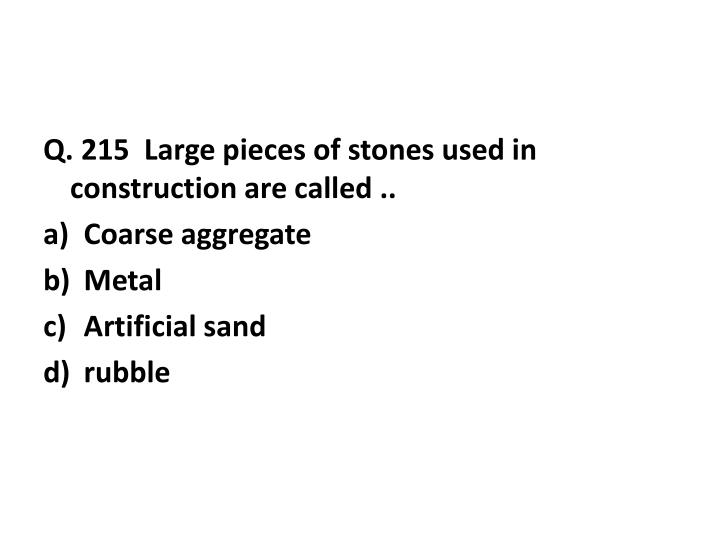 Q. 215  Large pieces of stones used in construction are called ..