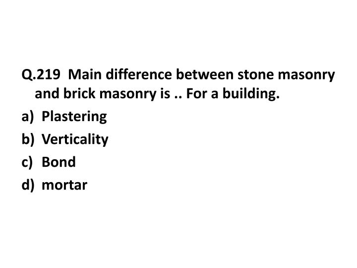 Q.219  Main difference between stone masonry and brick masonry is .. For a building.