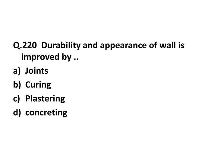 Q.220  Durability and appearance of wall is improved by ..