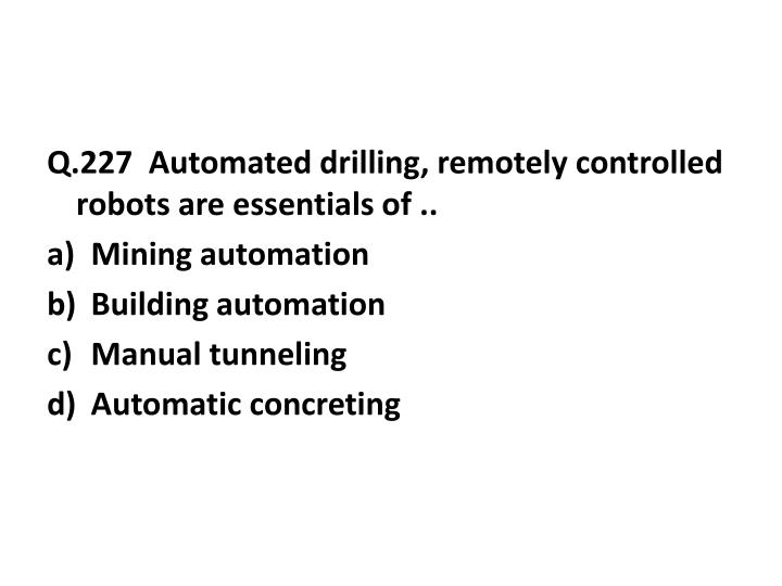 Q.227  Automated drilling, remotely controlled robots are essentials of ..