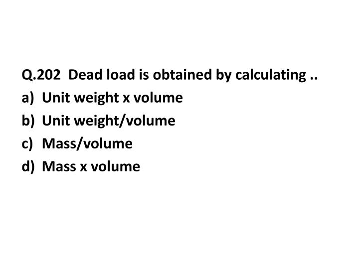 Q.202  Dead load is obtained by calculating ..