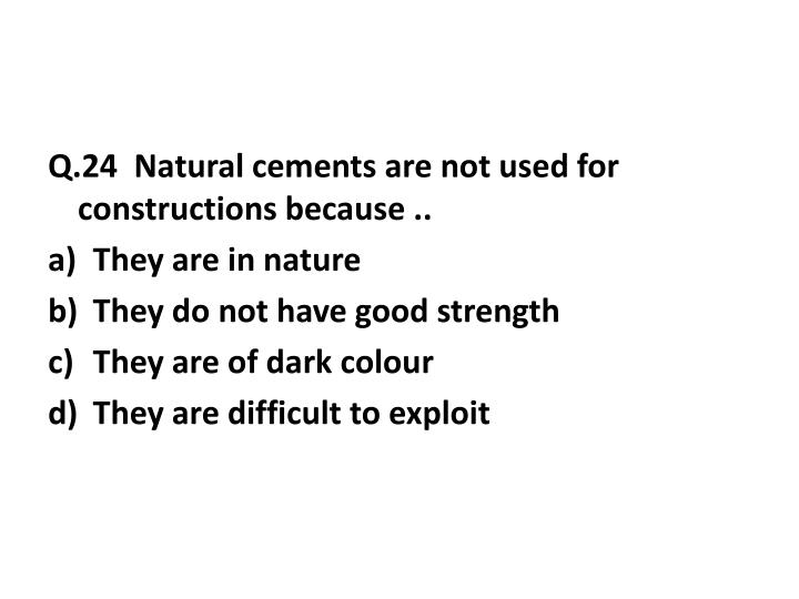 Q.24  Natural cements are not used for constructions because ..