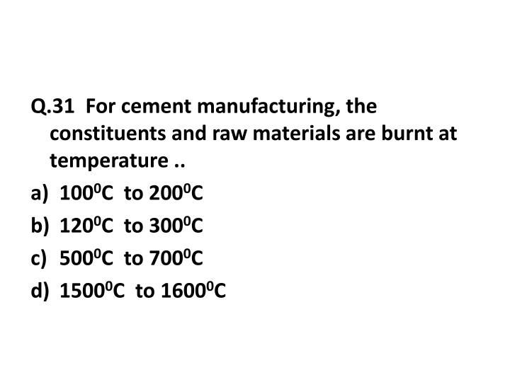 Q.31  For cement manufacturing, the constituents and raw materials are burnt at temperature ..