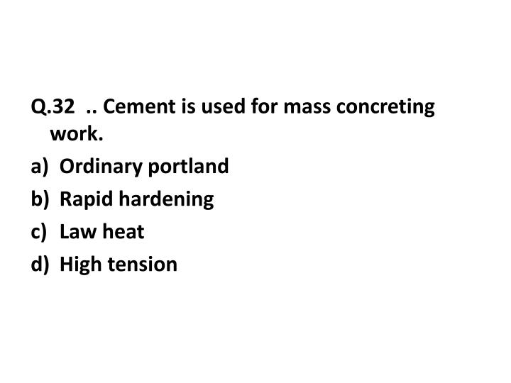 Q.32  .. Cement is used for mass concreting work.