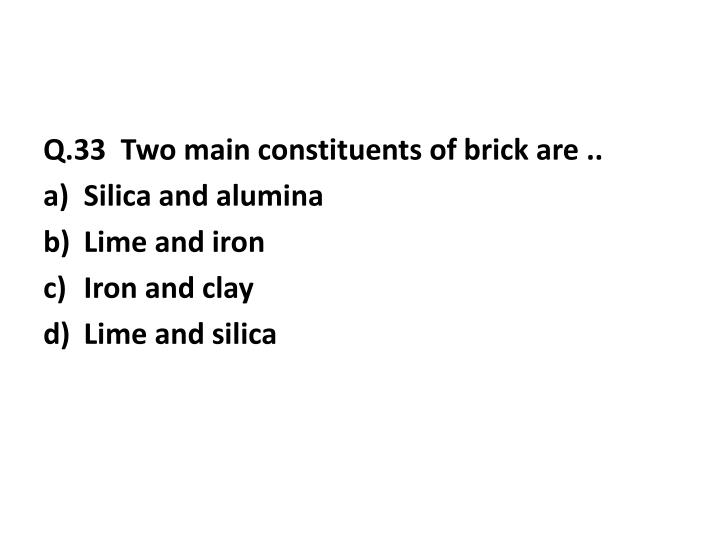 Q.33  Two main constituents of brick are ..