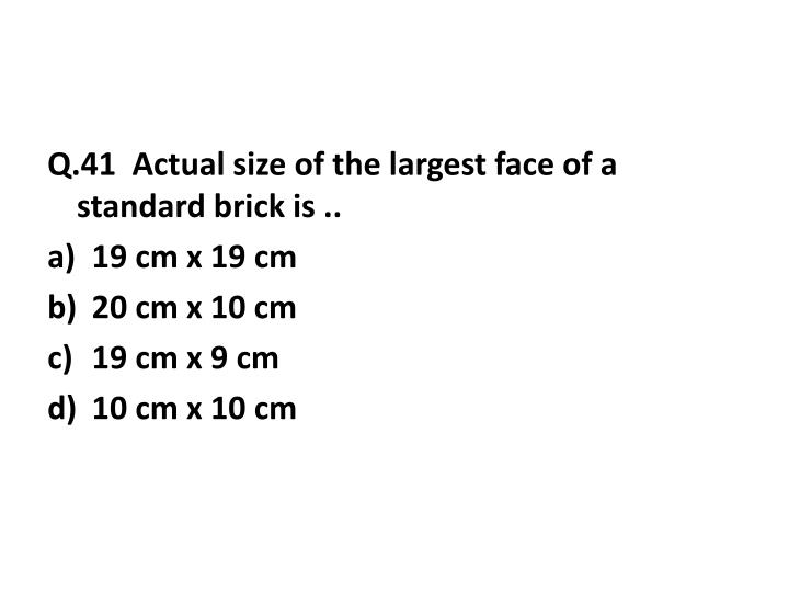 Q.41  Actual size of the largest face of a standard brick is ..