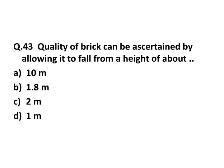 Q.43  Quality of brick can be ascertained by allowing it to fall from a height of about ..