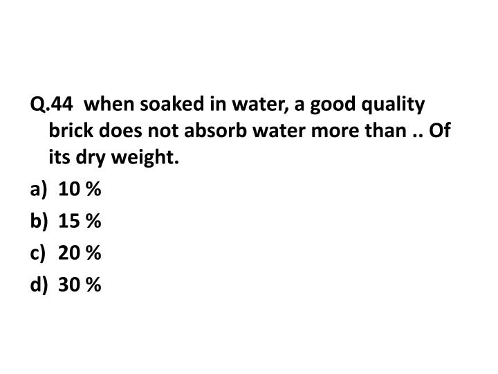 Q.44  when soaked in water, a good quality brick does not absorb water more than .. Of its dry weight.