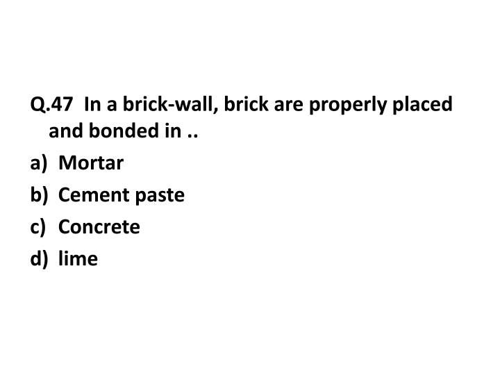 Q.47  In a brick-wall, brick are properly placed and bonded in ..