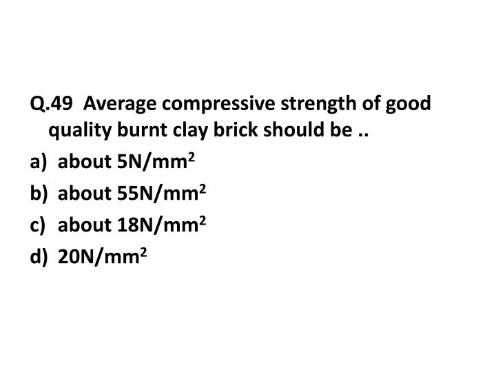 Q.49  Average compressive strength of good quality burnt clay brick should be ..