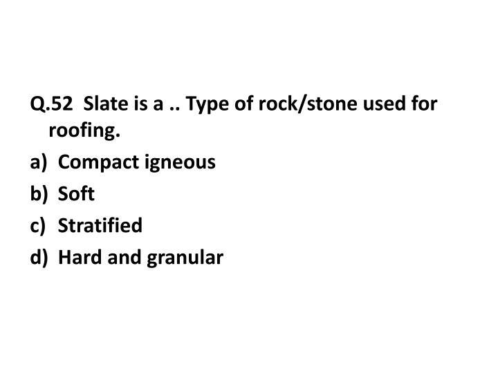 Q.52  Slate is a .. Type of rock/stone used for roofing.