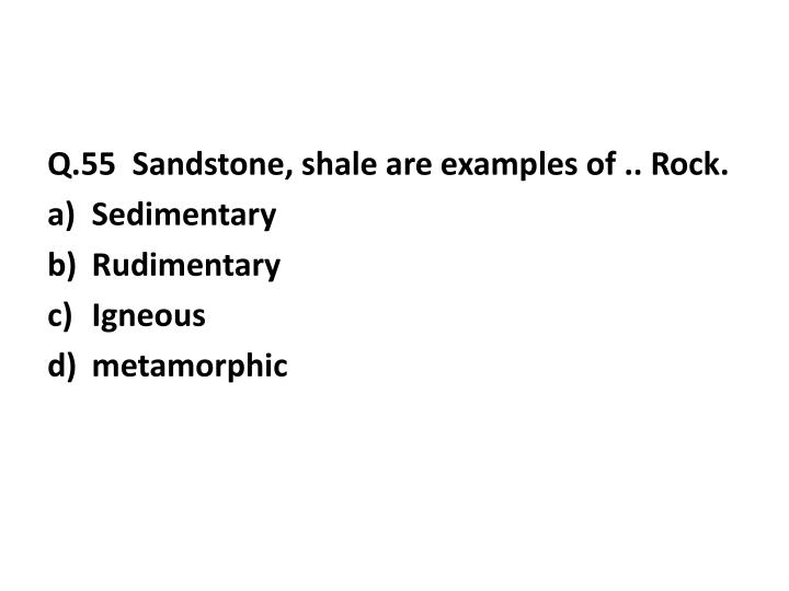 Q.55  Sandstone, shale are examples of .. Rock.