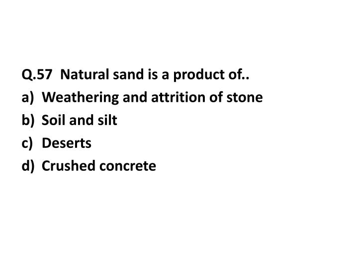 Q.57  Natural sand is a product of..