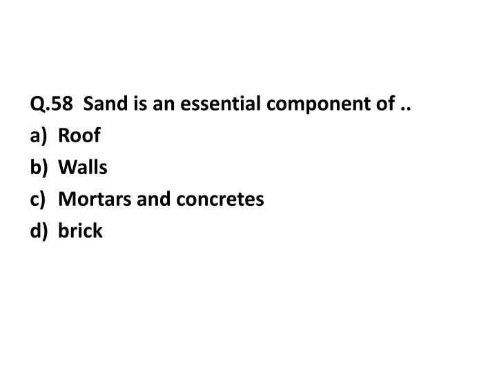 Q.58  Sand is an essential component of ..