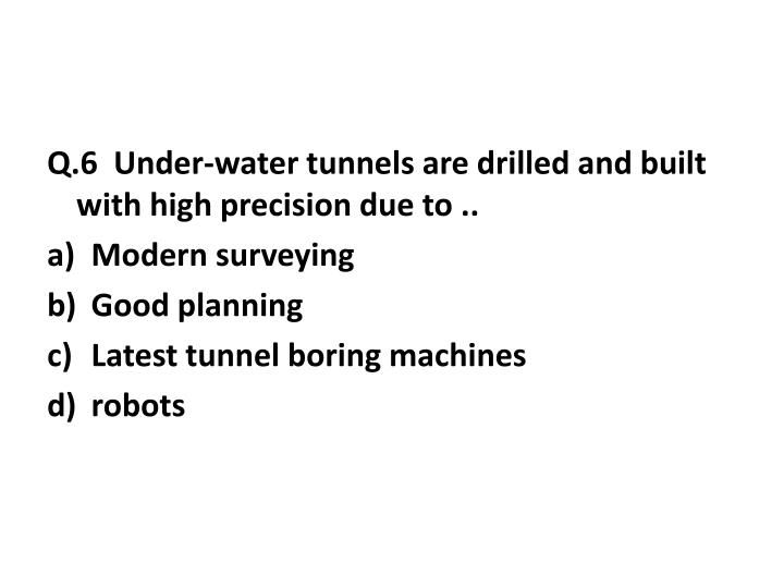 Q.6  Under-water tunnels are drilled and built with high precision due to ..