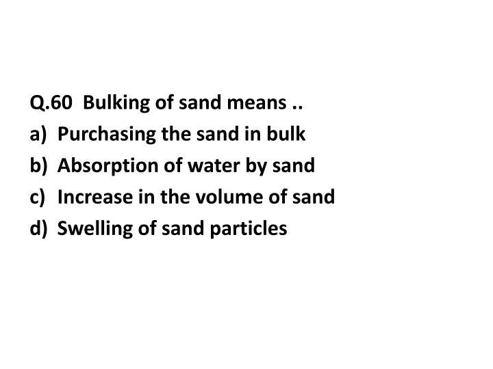 Q.60  Bulking of sand means ..
