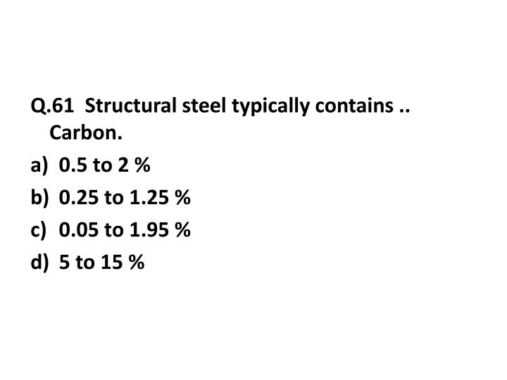 Q.61  Structural steel typically contains .. Carbon.