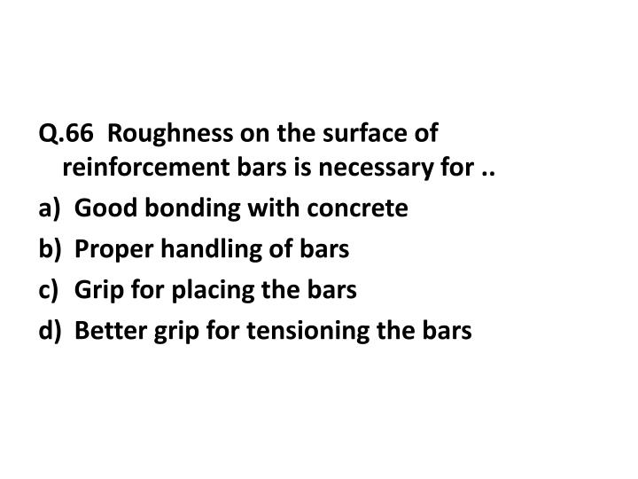 Q.66  Roughness on the surface of reinforcement bars is necessary for ..