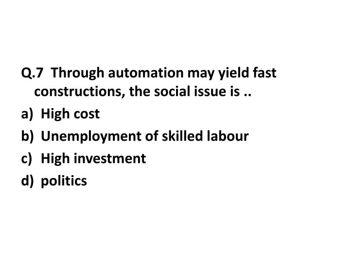 Q.7  Through automation may yield fast constructions, the social issue is ..