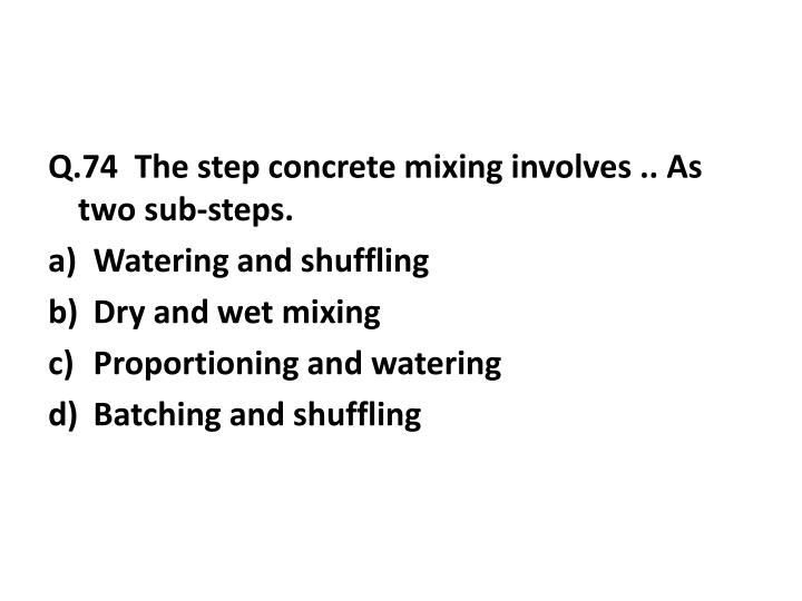 Q.74  The step concrete mixing involves .. As two sub-steps.