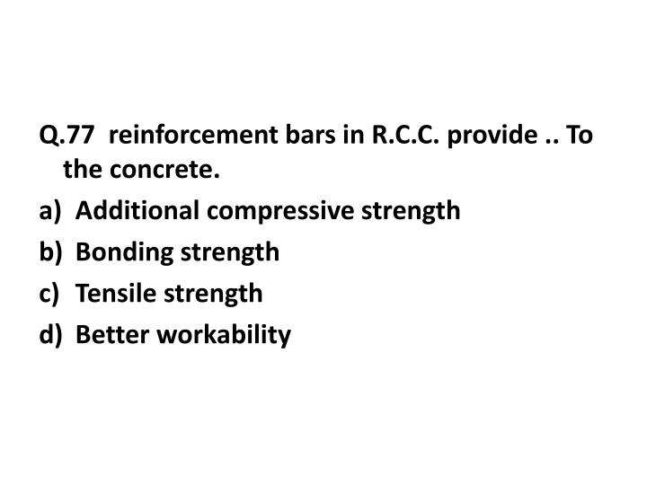 Q.77  reinforcement bars in R.C.C. provide .. To the concrete.