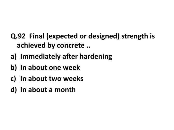 Q.92  Final (expected or designed) strength is achieved by concrete ..