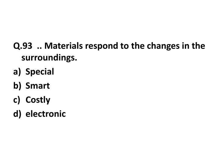 Q.93  .. Materials respond to the changes in the surroundings.