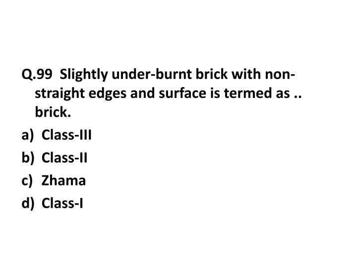 Q.99  Slightly under-burnt brick with non-straight edges and surface is termed as .. brick.