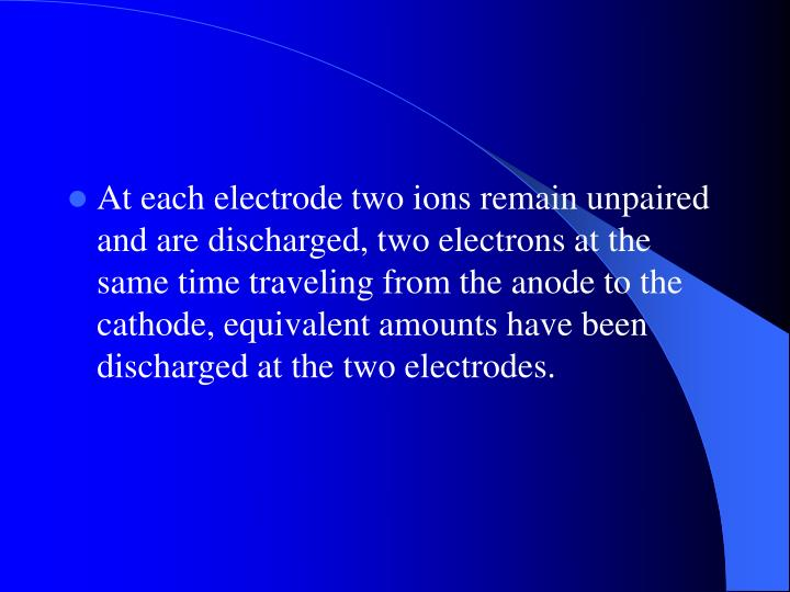 At each electrode two ions remain unpaired and are discharged, two electrons at the same time traveling from the anode to the cathode, equivalent amounts have been discharged at the two electrodes.