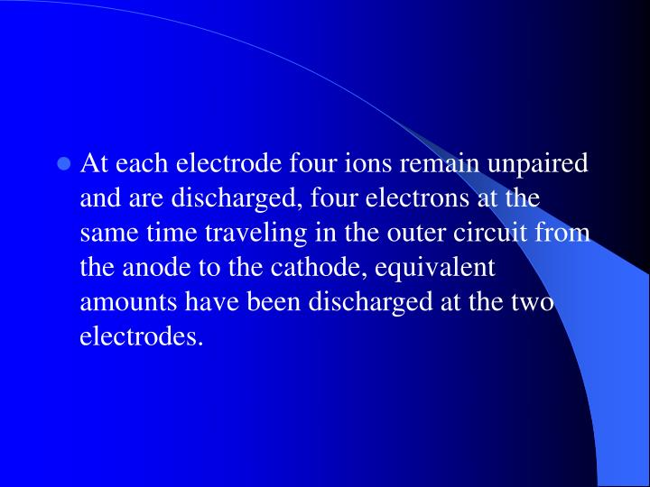 At each electrode four ions remain unpaired and are discharged, four electrons at the same time traveling in the outer circuit from the anode to the cathode, equivalent amounts have been discharged at the two electrodes.