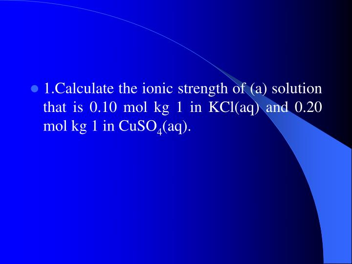 1.Calculate the ionic strength of (a) solution that is 0.10 mol kg 1 in KCl(aq) and 0.20 mol kg 1 in CuSO