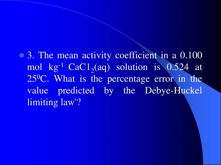 3. The mean activity coefficient in a 0.100 mol kg