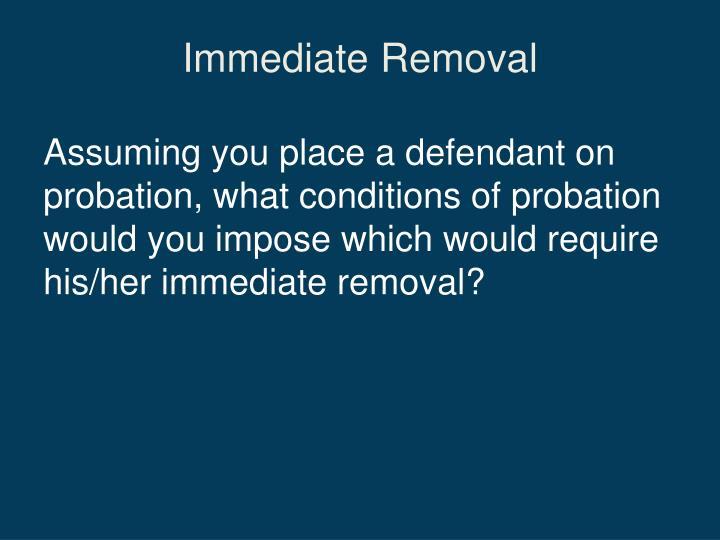 Immediate Removal