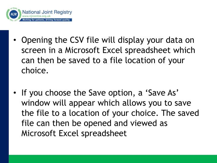 Opening the CSV file will display your data on screen in a Microsoft Excel spreadsheet which can then be saved to a file location of your choice.