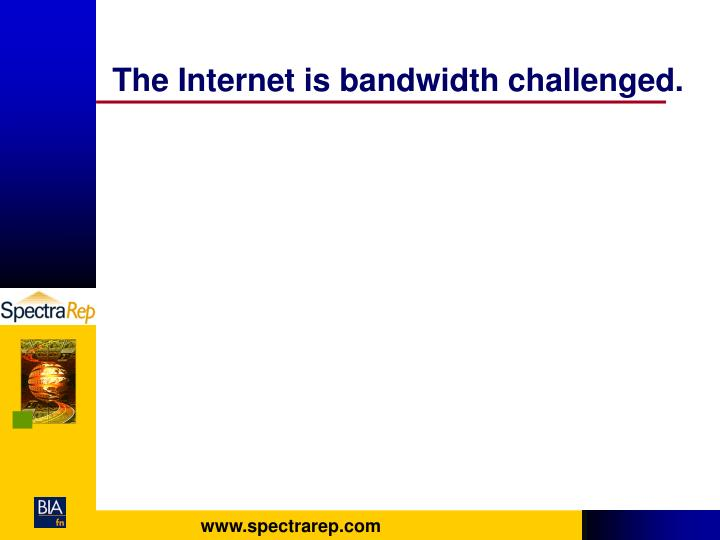 The Internet is bandwidth challenged.