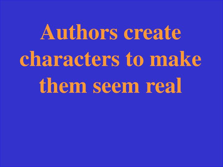 Authors create characters to make them seem real