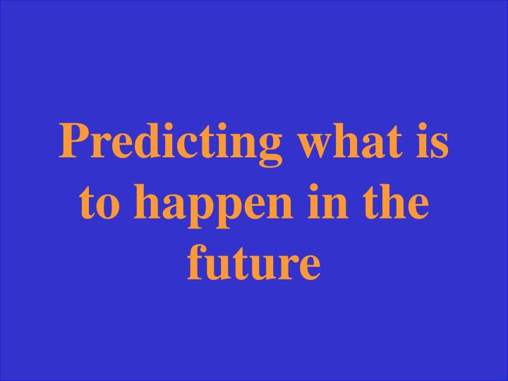 Predicting what is to happen in the future