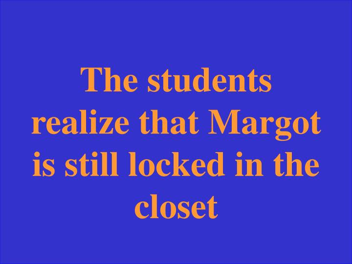 The students realize that Margot is still locked in the closet