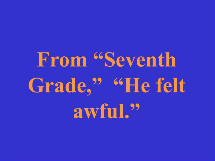 "From ""Seventh Grade,""  ""He felt awful."""