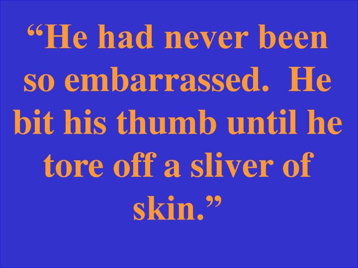 """He had never been so embarrassed.  He bit his thumb until he tore off a sliver of skin."""