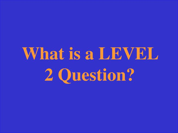 What is a LEVEL 2 Question?