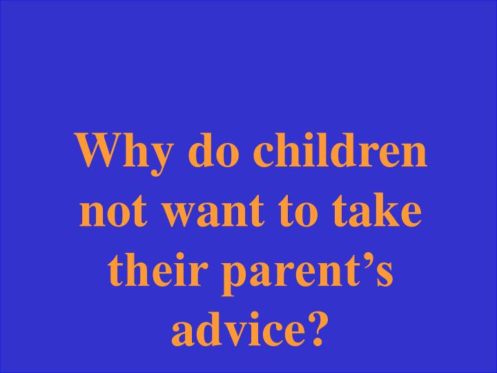 Why do children not want to take their parent's advice?